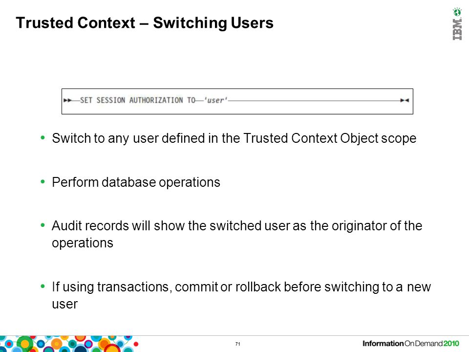 71 Trusted Context – Switching Users Switch to any user defined in the Trusted Context Object scope Perform database operations Audit records will sho