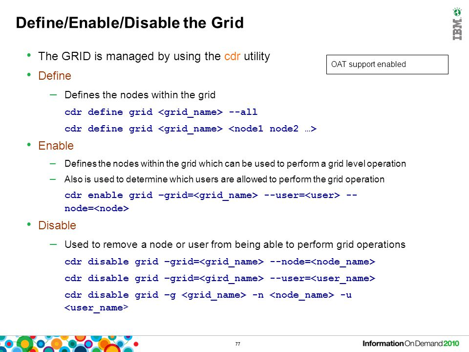 77 Define/Enable/Disable the Grid The GRID is managed by using the cdr utility Define – Defines the nodes within the grid cdr define grid --all cdr de