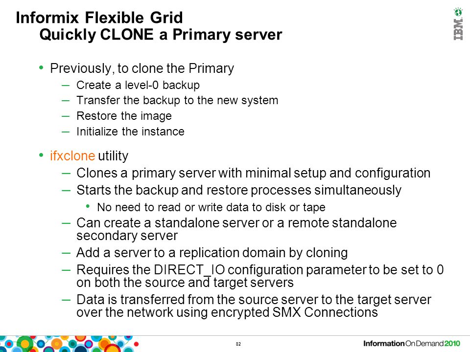 82 Informix Flexible Grid Quickly CLONE a Primary server Previously, to clone the Primary – Create a level-0 backup – Transfer the backup to the new s