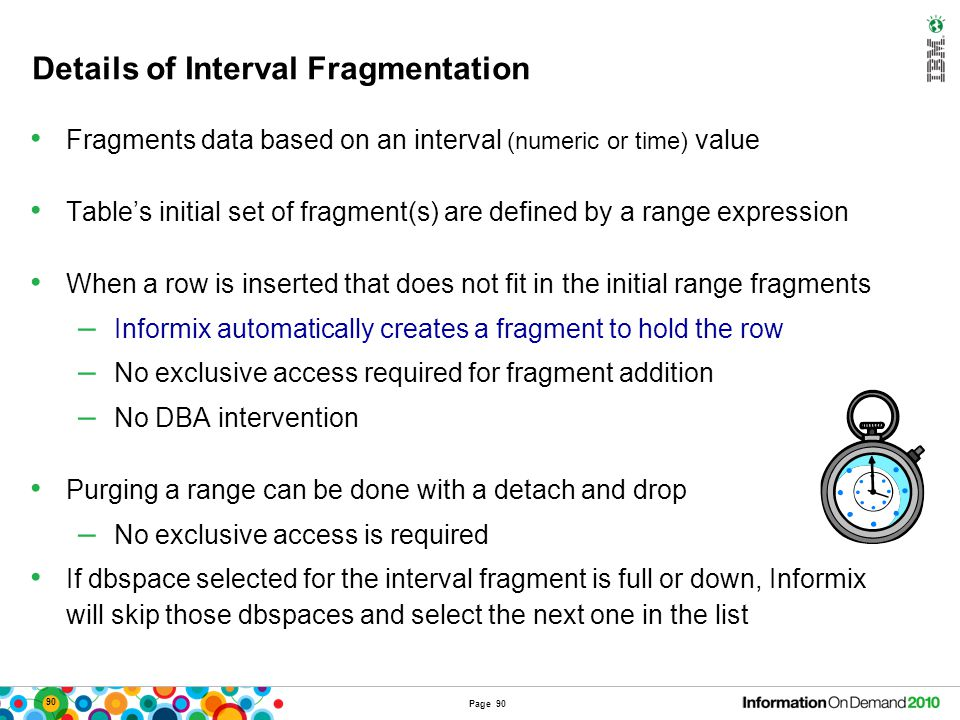 90 Details of Interval Fragmentation Fragments data based on an interval (numeric or time) value Table's initial set of fragment(s) are defined by a r