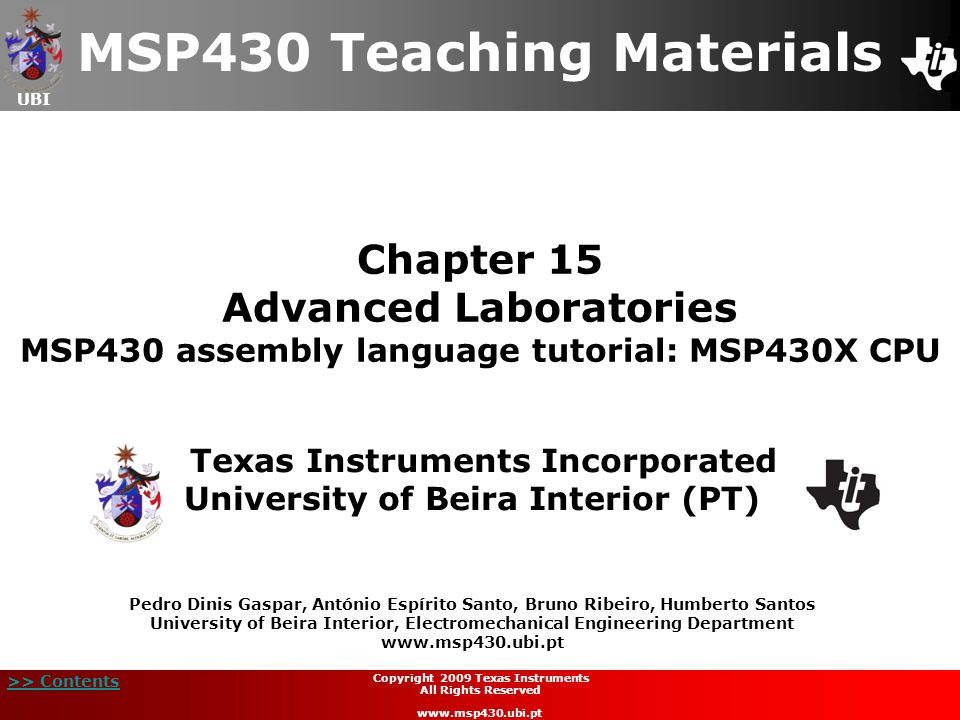 UBI >> Contents Chapter 15 Advanced Laboratories MSP430 assembly language tutorial: MSP430X CPU MSP430 Teaching Materials Texas Instruments Incorporated University of Beira Interior (PT) Pedro Dinis Gaspar, António Espírito Santo, Bruno Ribeiro, Humberto Santos University of Beira Interior, Electromechanical Engineering Department www.msp430.ubi.pt Copyright 2009 Texas Instruments All Rights Reserved www.msp430.ubi.pt