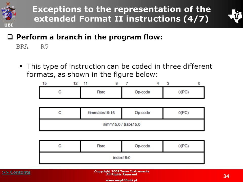UBI >> Contents 34 Copyright 2009 Texas Instruments All Rights Reserved www.msp430.ubi.pt Exceptions to the representation of the extended Format II instructions (4/7)  Perform a branch in the program flow: BRA R5  This type of instruction can be coded in three different formats, as shown in the figure below: