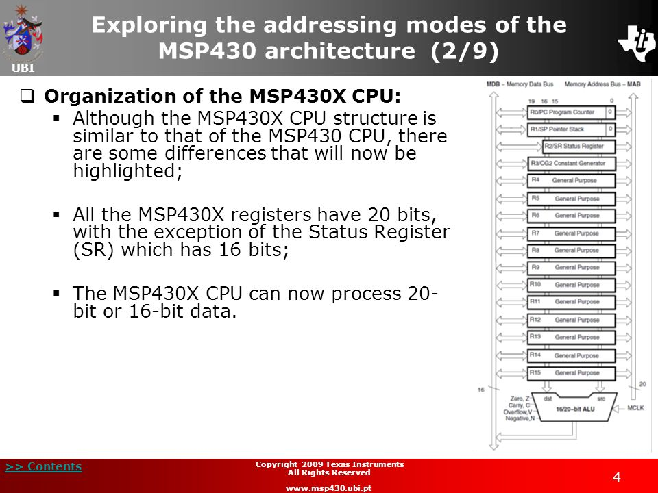 UBI >> Contents 55 Copyright 2009 Texas Instruments All Rights Reserved www.msp430.ubi.pt Symbolic mode  The symbolic addressing mode uses the register PC to determine the location of the operand based on an index;  Similar to the previous addressing mode, there are three different ways to use symbolic mode with the MSP30X CPU.