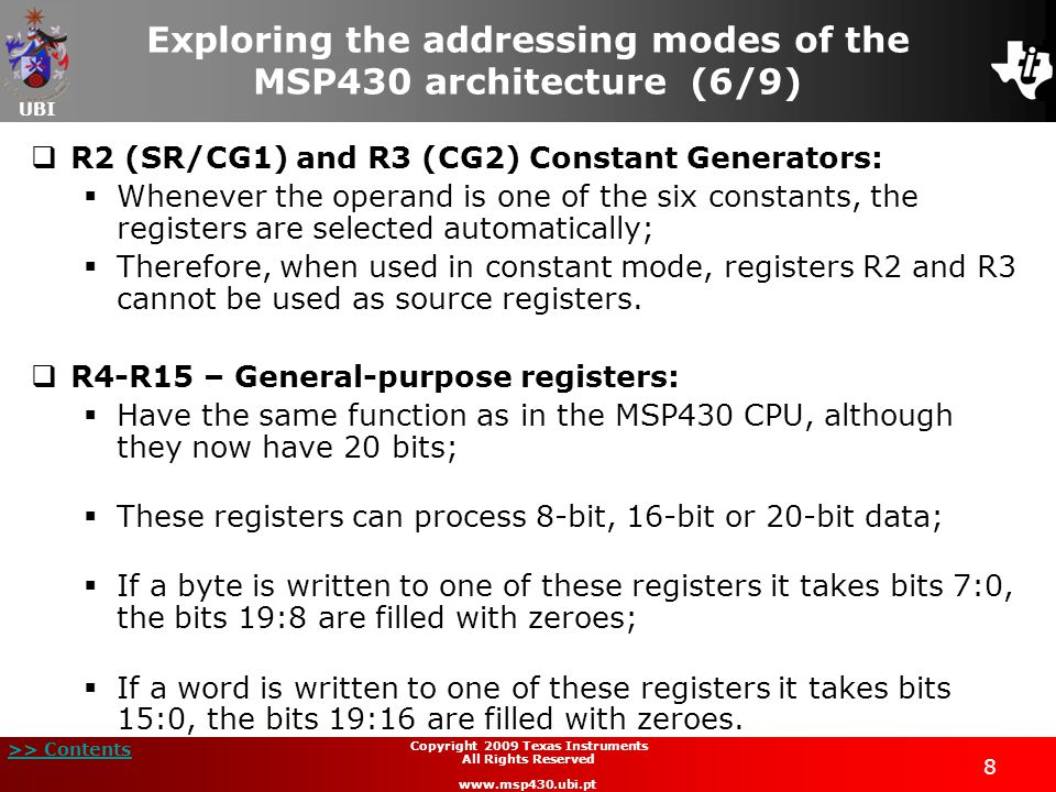 UBI >> Contents 49 Copyright 2009 Texas Instruments All Rights Reserved www.msp430.ubi.pt Indexed mode: above 64 kB (1/2)  Indexed mode in the memory address space above 64 kB:  If the CPU register Rn points to a memory address above 64 kB, bits 19:16 are used to calculate the operand of the address;  A prerequisite is that the operand must be located in the range Rn  32KB, because the index is a signed 16-bit value;  Outside this range, the operand address can overflow or underflow the memory address space below or above the 64 kB.