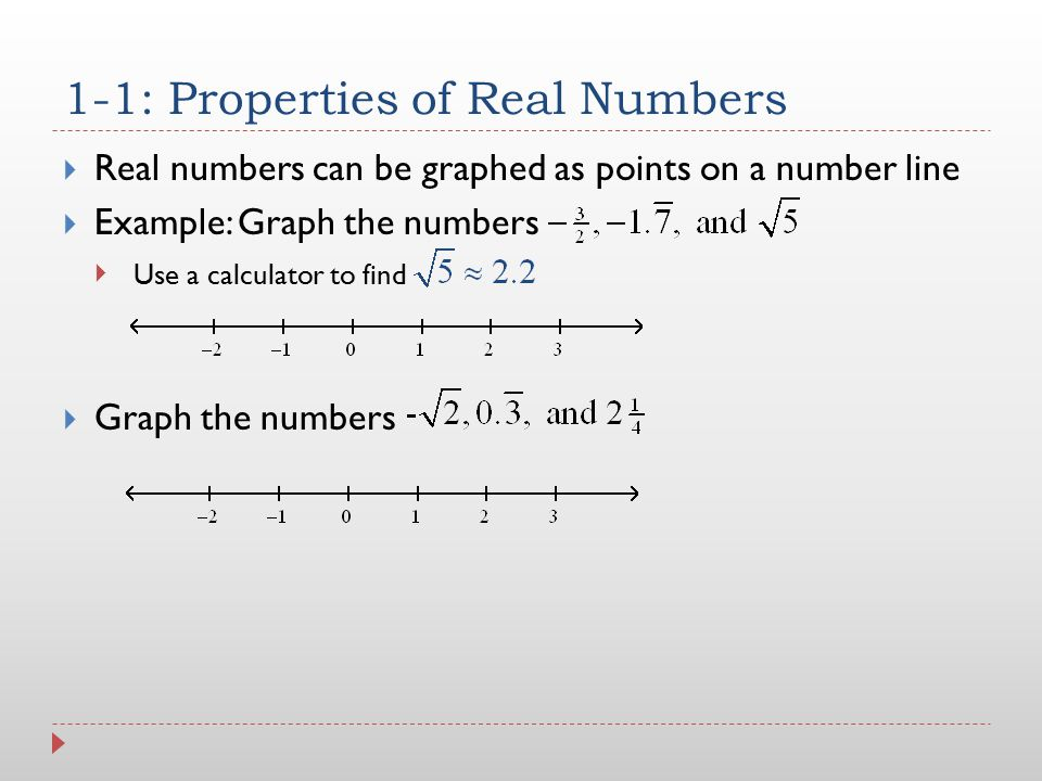 1-1: Properties of Real Numbers  Real numbers can be graphed as points on a number line  Example: Graph the numbers   Graph the numbers Use a calc