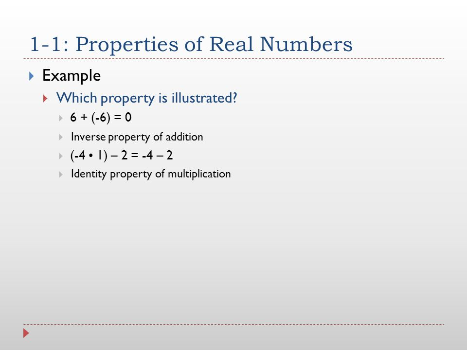 1-1: Properties of Real Numbers  Example  Which property is illustrated?  6 + (-6) = 0   (-4 1) – 2 = -4 – 2  Inverse property of addition Ident