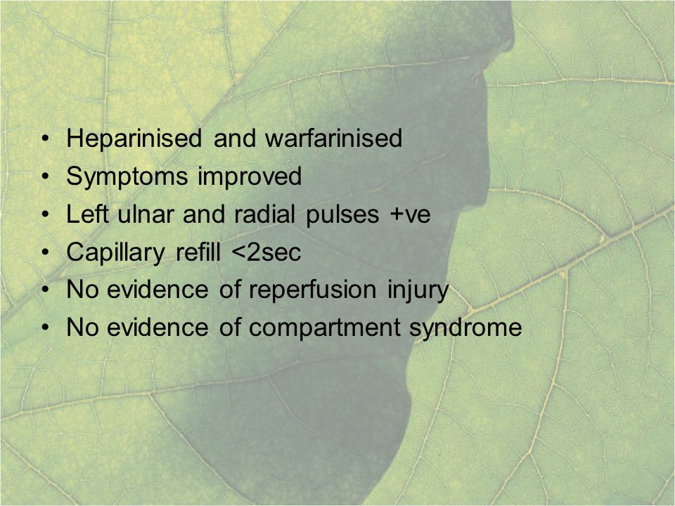 Heparinised and warfarinised Symptoms improved Left ulnar and radial pulses +ve Capillary refill <2sec No evidence of reperfusion injury No evidence o