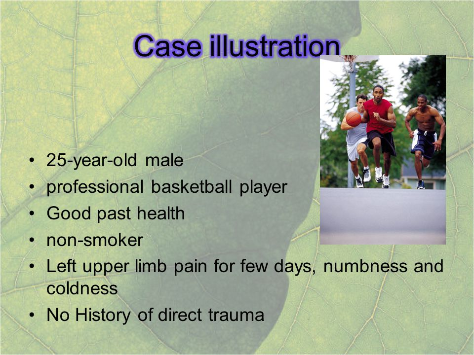 25-year-old male professional basketball player Good past health non-smoker Left upper limb pain for few days, numbness and coldness No History of dir