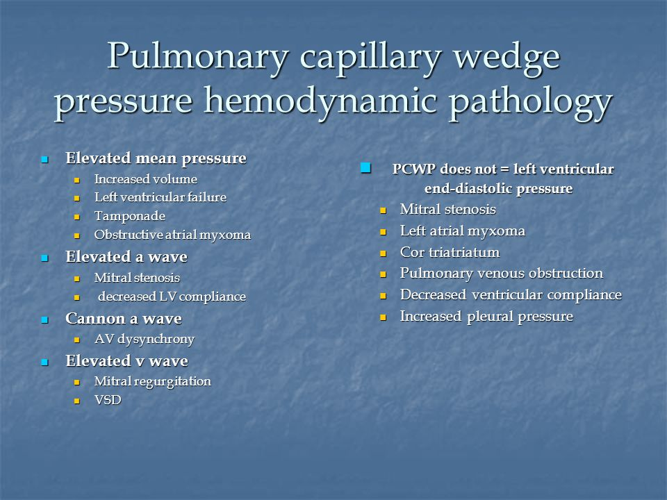 Pulmonary capillary wedge pressure hemodynamic pathology Elevated mean pressure Elevated mean pressure Increased volume Increased volume Left ventricular failure Left ventricular failure Tamponade Tamponade Obstructive atrial myxoma Obstructive atrial myxoma Elevated a wave Elevated a wave Mitral stenosis Mitral stenosis decreased LV compliance decreased LV compliance Cannon a wave Cannon a wave AV dysynchrony AV dysynchrony Elevated v wave Elevated v wave Mitral regurgitation Mitral regurgitation VSD VSD PCWP does not = left ventricular end-diastolic pressure PCWP does not = left ventricular end-diastolic pressure Mitral stenosis Left atrial myxoma Cor triatriatum Pulmonary venous obstruction Decreased ventricular compliance Increased pleural pressure