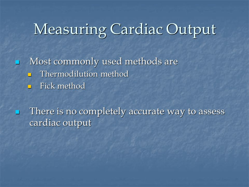 Measuring Cardiac Output Most commonly used methods are Most commonly used methods are Thermodilution method Thermodilution method Fick method Fick method There is no completely accurate way to assess cardiac output There is no completely accurate way to assess cardiac output