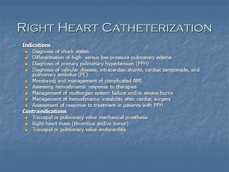 Right Heart Catheterization Indications Indications Diagnosis of shock states Diagnosis of shock states Differentiation of high- versus low-pressure pulmonary edema Differentiation of high- versus low-pressure pulmonary edema Diagnosis of primary pulmonary hypertension (PPH) Diagnosis of primary pulmonary hypertension (PPH) Diagnosis of valvular disease, intracardiac shunts, cardiac tamponade, and pulmonary embolus (PE) Diagnosis of valvular disease, intracardiac shunts, cardiac tamponade, and pulmonary embolus (PE) Monitoring and management of complicated AMI Monitoring and management of complicated AMI Assessing hemodynamic response to therapies Assessing hemodynamic response to therapies Management of multiorgan system failure and/or severe burns Management of multiorgan system failure and/or severe burns Management of hemodynamic instability after cardiac surgery Management of hemodynamic instability after cardiac surgery Assessment of response to treatment in patients with PPH Assessment of response to treatment in patients with PPH Contraindications Contraindications Tricuspid or pulmonary valve mechanical prosthesis Tricuspid or pulmonary valve mechanical prosthesis Right heart mass (thrombus and/or tumor) Right heart mass (thrombus and/or tumor) Tricuspid or pulmonary valve endocarditis Tricuspid or pulmonary valve endocarditis