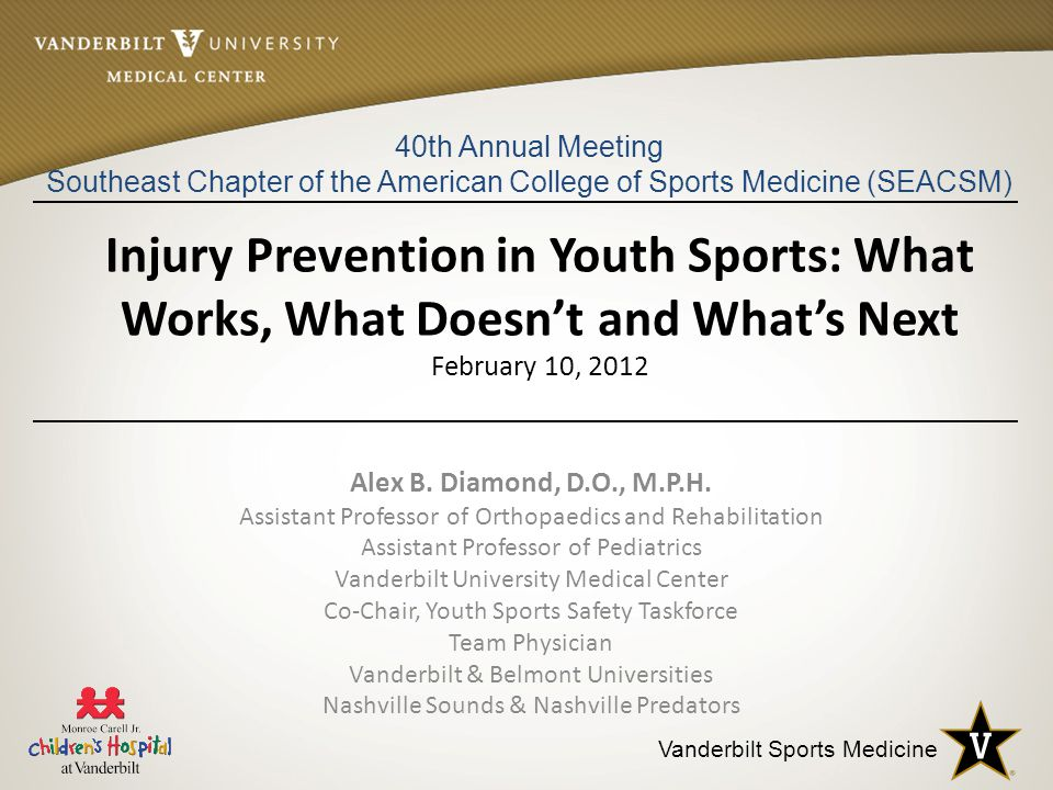 Vanderbilt Sports Medicine Injury Prevention in Youth Sports: What Works, What Doesn't and What's Next February 10, 2012 Alex B.