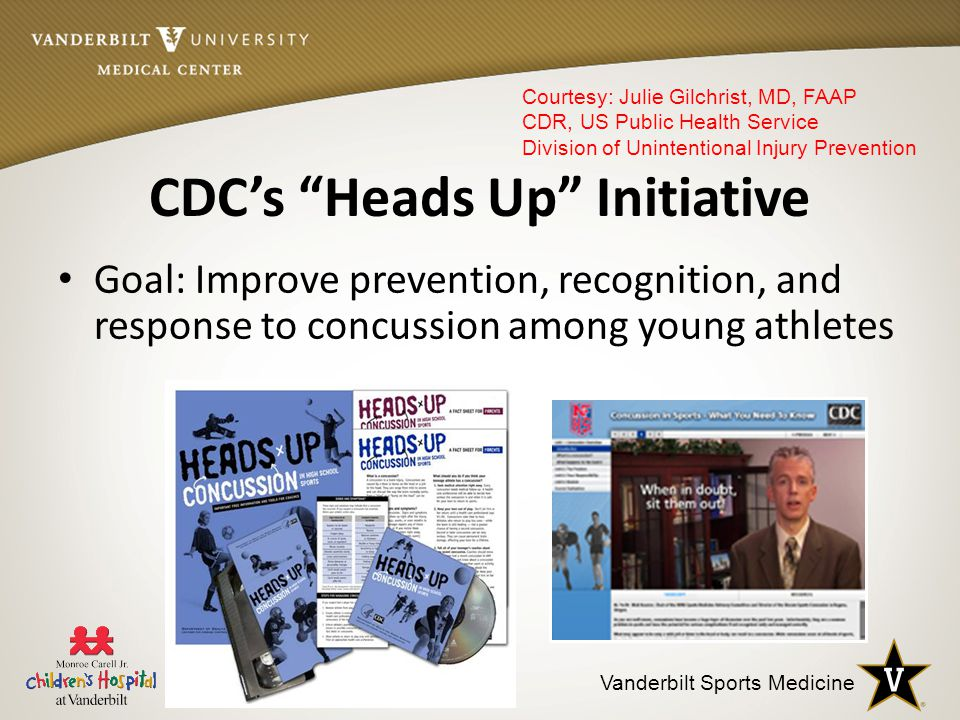 Vanderbilt Sports Medicine CDC's Heads Up Initiative Goal: Improve prevention, recognition, and response to concussion among young athletes Courtesy: Julie Gilchrist, MD, FAAP CDR, US Public Health Service Division of Unintentional Injury Prevention