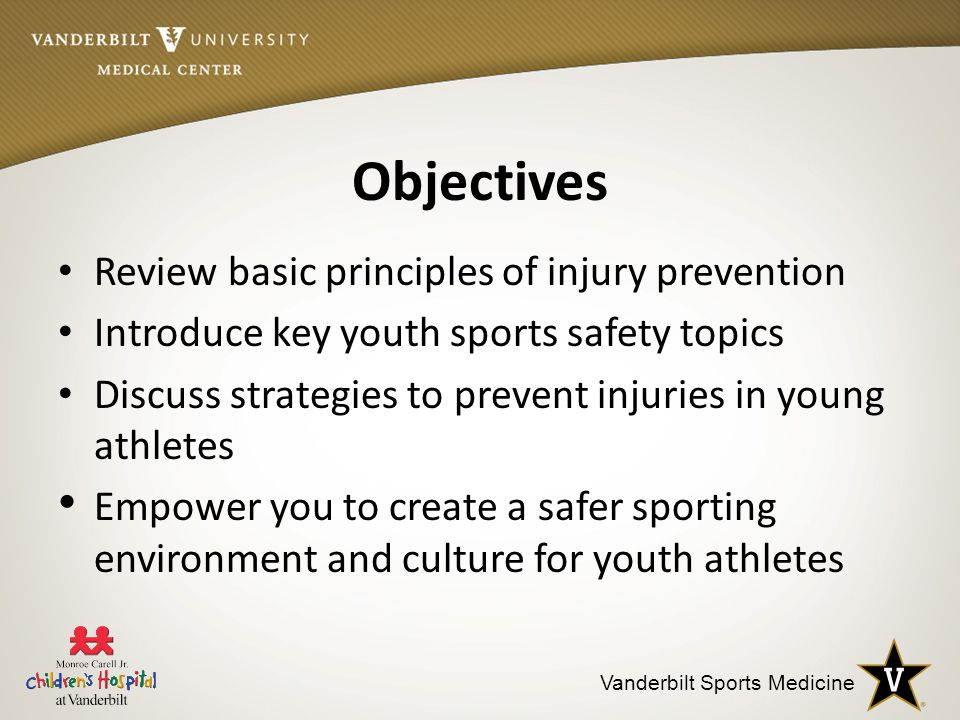 Vanderbilt Sports Medicine Objectives Review basic principles of injury prevention Introduce key youth sports safety topics Discuss strategies to prevent injuries in young athletes Empower you to create a safer sporting environment and culture for youth athletes