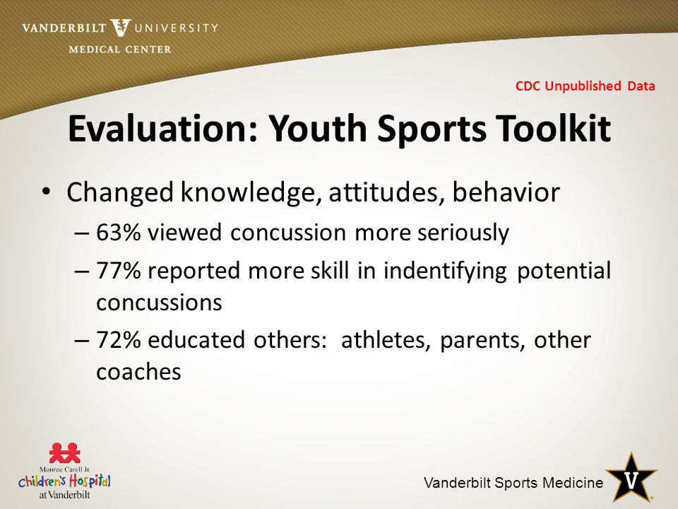 Vanderbilt Sports Medicine Evaluation: Youth Sports Toolkit Changed knowledge, attitudes, behavior – 63% viewed concussion more seriously – 77% reported more skill in indentifying potential concussions – 72% educated others: athletes, parents, other coaches CDC Unpublished Data