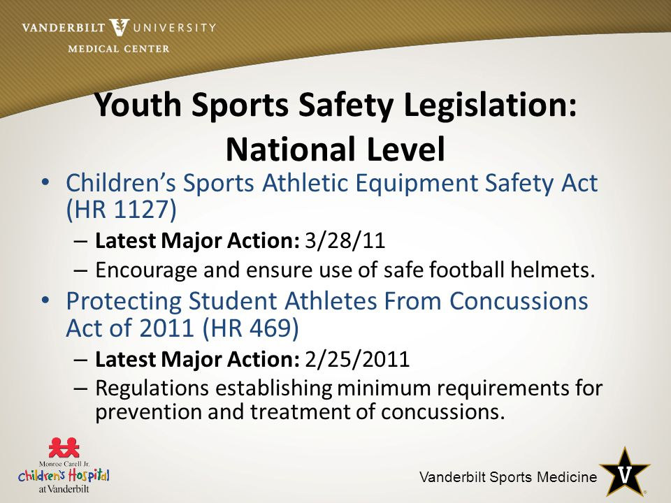 Vanderbilt Sports Medicine Youth Sports Safety Legislation: National Level Children's Sports Athletic Equipment Safety Act (HR 1127) – Latest Major Action: 3/28/11 – Encourage and ensure use of safe football helmets.