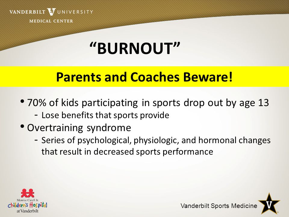 Vanderbilt Sports Medicine 70% of kids participating in sports drop out by age 13 - Lose benefits that sports provide Overtraining syndrome - Series of psychological, physiologic, and hormonal changes that result in decreased sports performance Parents and Coaches Beware.