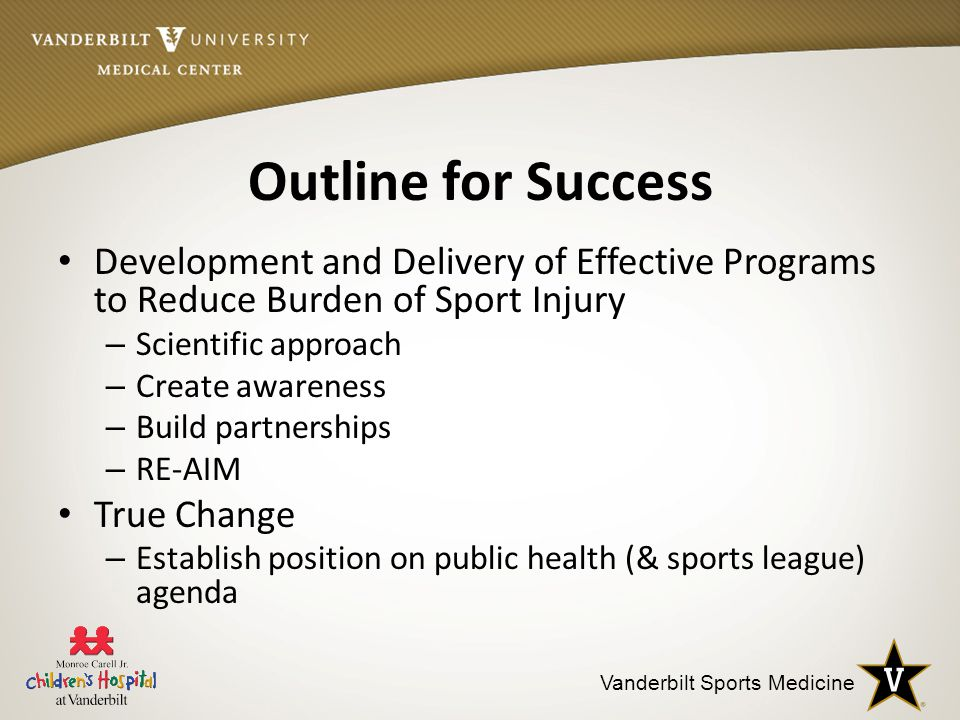 Vanderbilt Sports Medicine Outline for Success Development and Delivery of Effective Programs to Reduce Burden of Sport Injury – Scientific approach – Create awareness – Build partnerships – RE-AIM True Change – Establish position on public health (& sports league) agenda