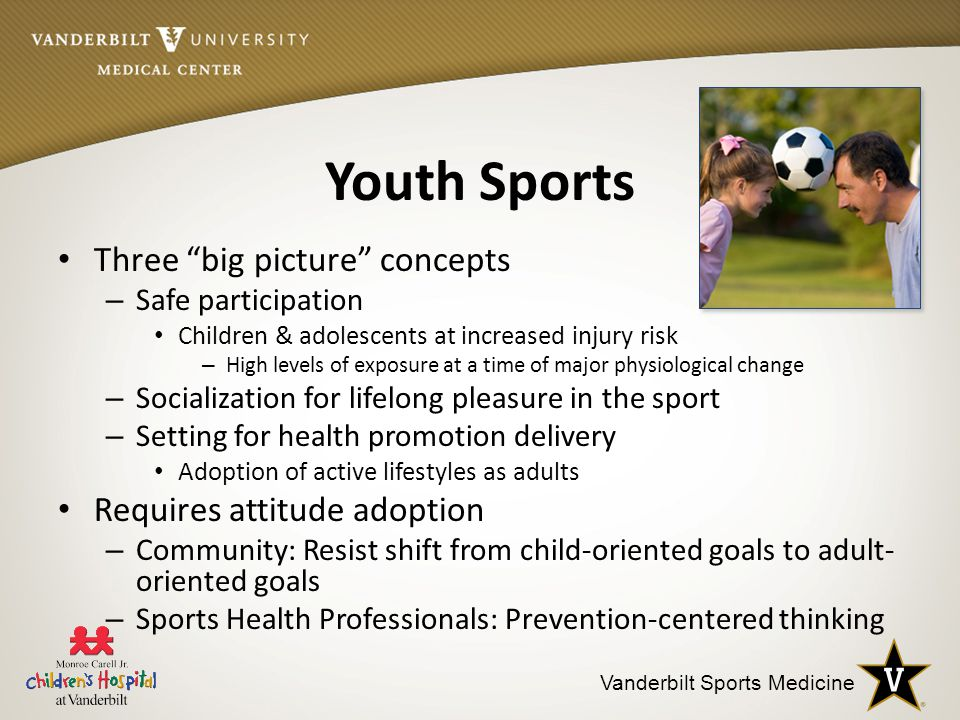 Vanderbilt Sports Medicine Youth Sports Three big picture concepts – Safe participation Children & adolescents at increased injury risk – High levels of exposure at a time of major physiological change – Socialization for lifelong pleasure in the sport – Setting for health promotion delivery Adoption of active lifestyles as adults Requires attitude adoption – Community: Resist shift from child-oriented goals to adult- oriented goals – Sports Health Professionals: Prevention-centered thinking