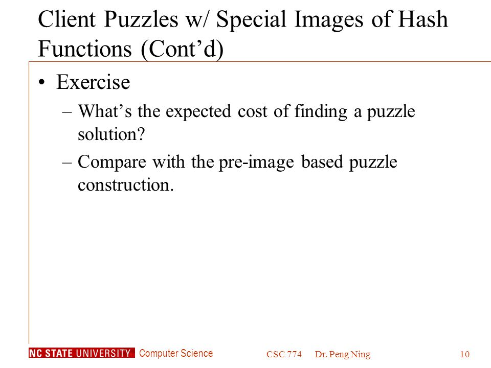 Computer Science CSC 774Dr. Peng Ning10 Client Puzzles w/ Special Images of Hash Functions (Cont'd) Exercise –What's the expected cost of finding a pu