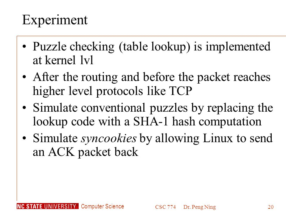 Computer Science CSC 774Dr. Peng Ning20 Experiment Puzzle checking (table lookup) is implemented at kernel lvl After the routing and before the packet