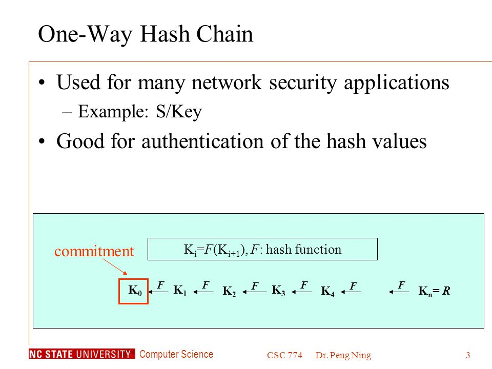 Computer Science CSC 774Dr. Peng Ning3 K i =F(K i+1 ), F: hash function K4K4 F K3K3 F K2K2 F K1K1 F K0K0 F K n = R F commitment One-Way Hash Chain Use