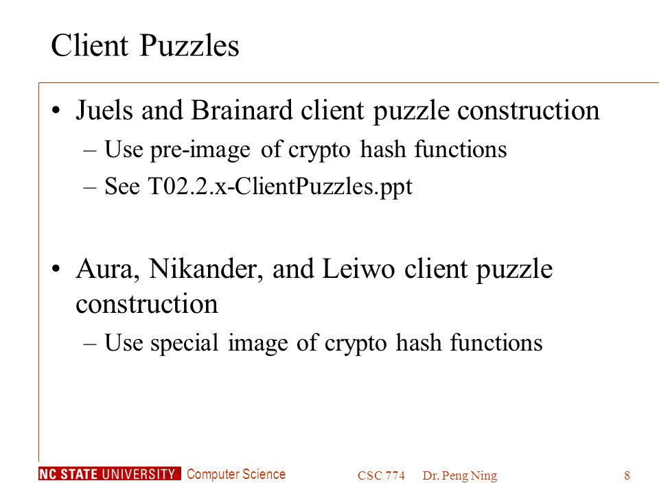 Computer Science CSC 774Dr. Peng Ning8 Client Puzzles Juels and Brainard client puzzle construction –Use pre-image of crypto hash functions –See T02.2