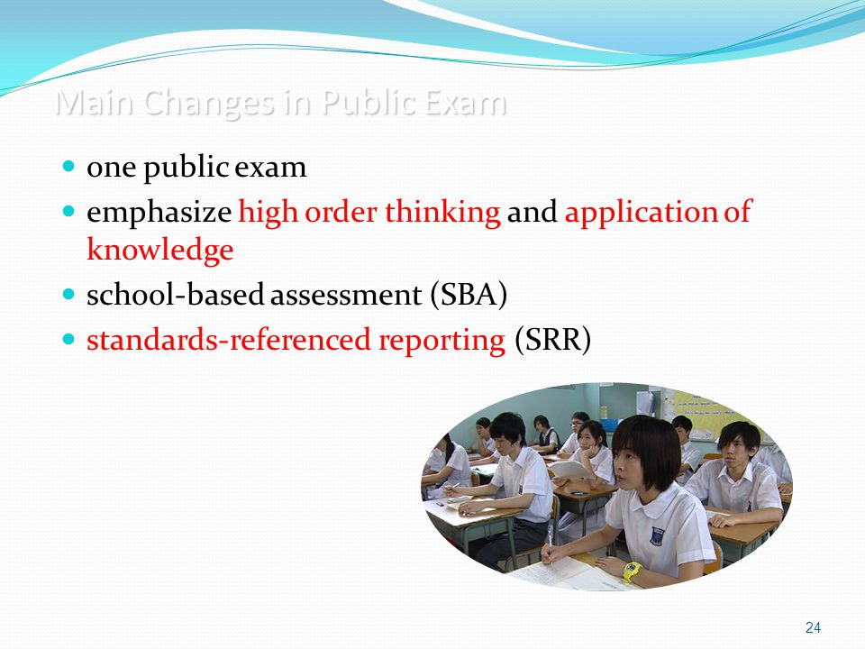 24 Main Changes in Public Exam one public exam emphasize high order thinking and application of knowledge school-based assessment (SBA) standards-refe