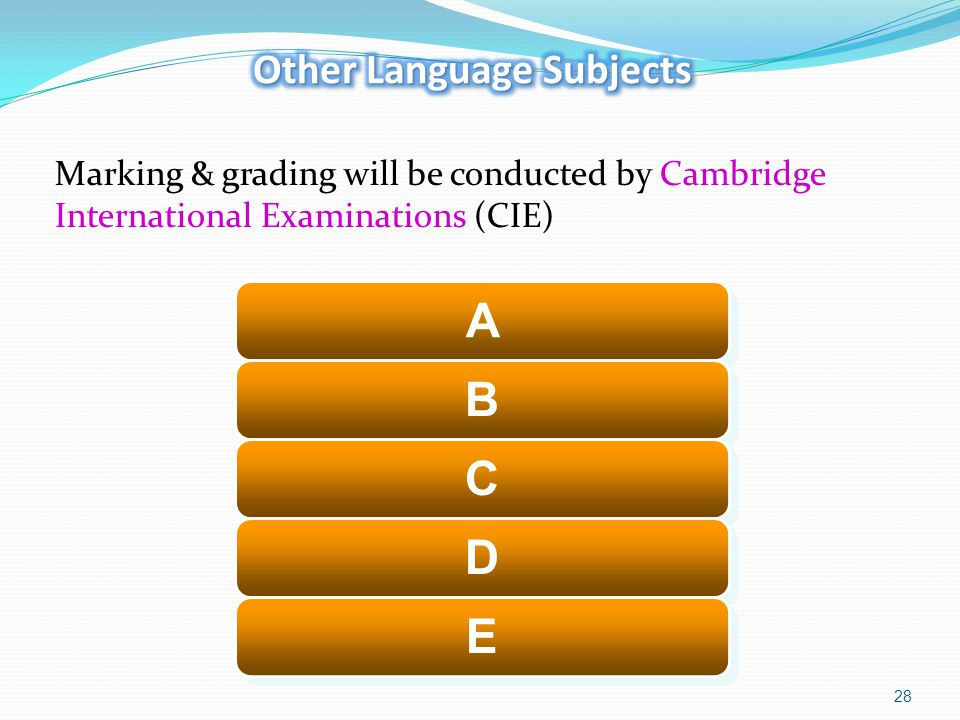 28 Marking & grading will be conducted by Cambridge International Examinations (CIE) A A B B C C D D E E