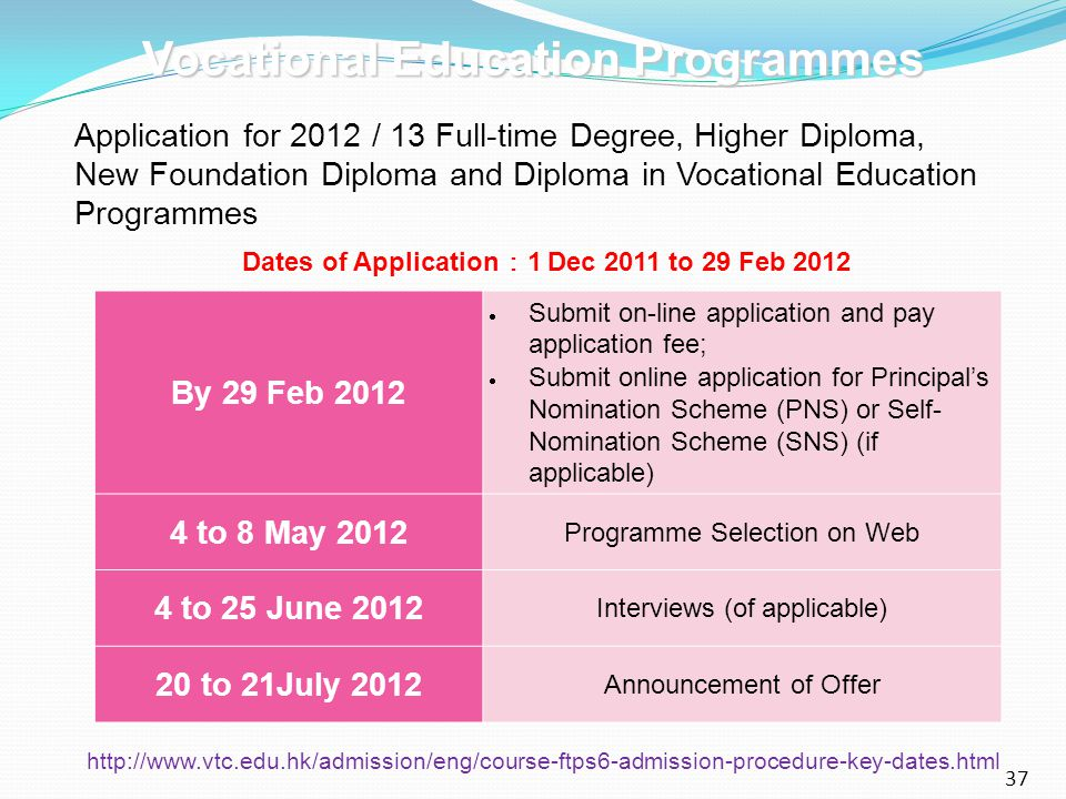Vocational Education Programmes 37 By 29 Feb 2012  Submit on-line application and pay application fee;  Submit online application for Principal's Nomination Scheme (PNS) or Self- Nomination Scheme (SNS) (if applicable) 4 to 8 May 2012 Programme Selection on Web 4 to 25 June 2012 Interviews (of applicable) 20 to 21July 2012 Announcement of Offer Dates of Application : 1 Dec 2011 to 29 Feb 2012 Application for 2012 / 13 Full-time Degree, Higher Diploma, New Foundation Diploma and Diploma in Vocational Education Programmes http://www.vtc.edu.hk/admission/eng/course-ftps6-admission-procedure-key-dates.html