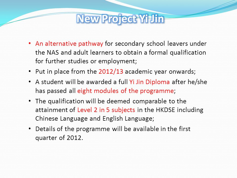 An alternative pathway for secondary school leavers under the NAS and adult learners to obtain a formal qualification for further studies or employment; Put in place from the 2012/13 academic year onwards; A student will be awarded a full Yi Jin Diploma after he/she has passed all eight modules of the programme; The qualification will be deemed comparable to the attainment of Level 2 in 5 subjects in the HKDSE including Chinese Language and English Language; Details of the programme will be available in the first quarter of 2012.