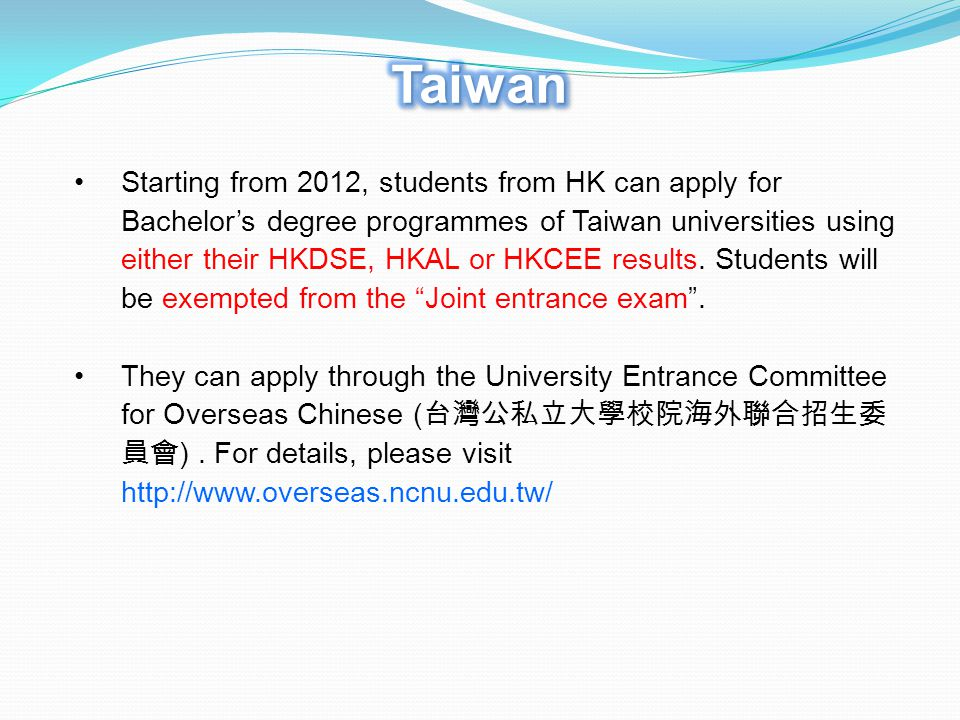 Starting from 2012, students from HK can apply for Bachelor's degree programmes of Taiwan universities using either their HKDSE, HKAL or HKCEE results.