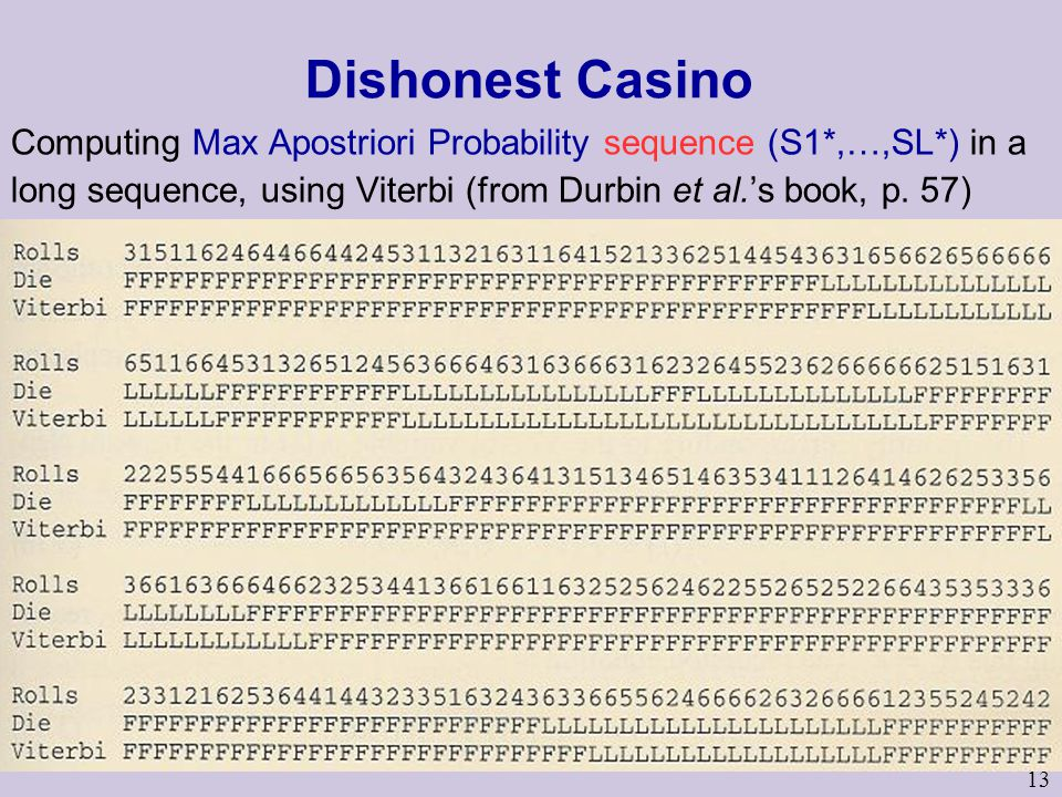 13 Dishonest Casino Computing Max Apostriori Probability sequence (S1*,…,SL*) in a long sequence, using Viterbi (from Durbin et al.'s book, p.