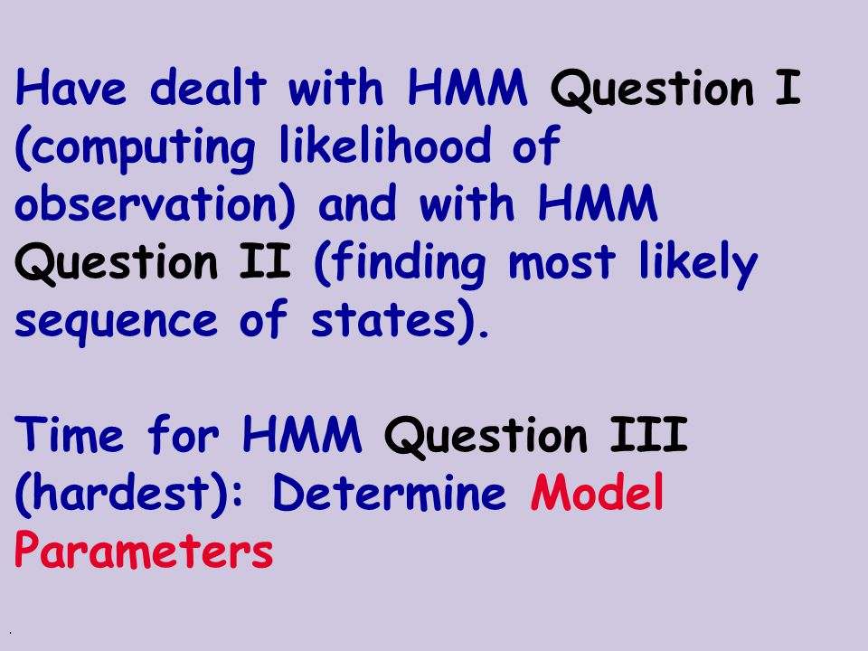 Have dealt with HMM Question I (computing likelihood of observation) and with HMM Question II (finding most likely sequence of states).