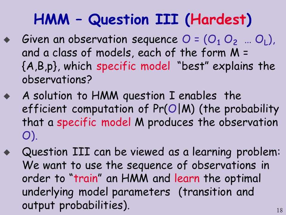 18 HMM – Question III (Hardest) u Given an observation sequence O = (O 1 O 2 … O L ), and a class of models, each of the form M = {A,B,p}, which specific model best explains the observations.