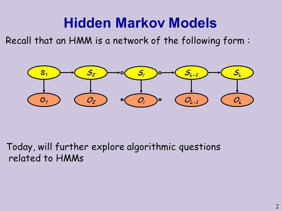 2 Hidden Markov Models Today, will further explore algorithmic questions related to HMMs S1S1 S2S2 S L-1 SLSL O1O1 O2O2 O L-1 OLOL SiSi OiOi Recall that an HMM is a network of the following form :