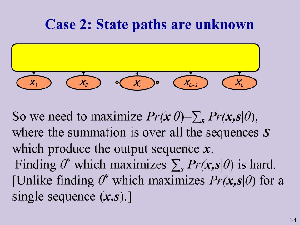 34 Case 2: State paths are unknown So we need to maximize Pr(x|θ)=∑ s Pr(x,s|θ), where the summation is over all the sequences S which produce the output sequence x.
