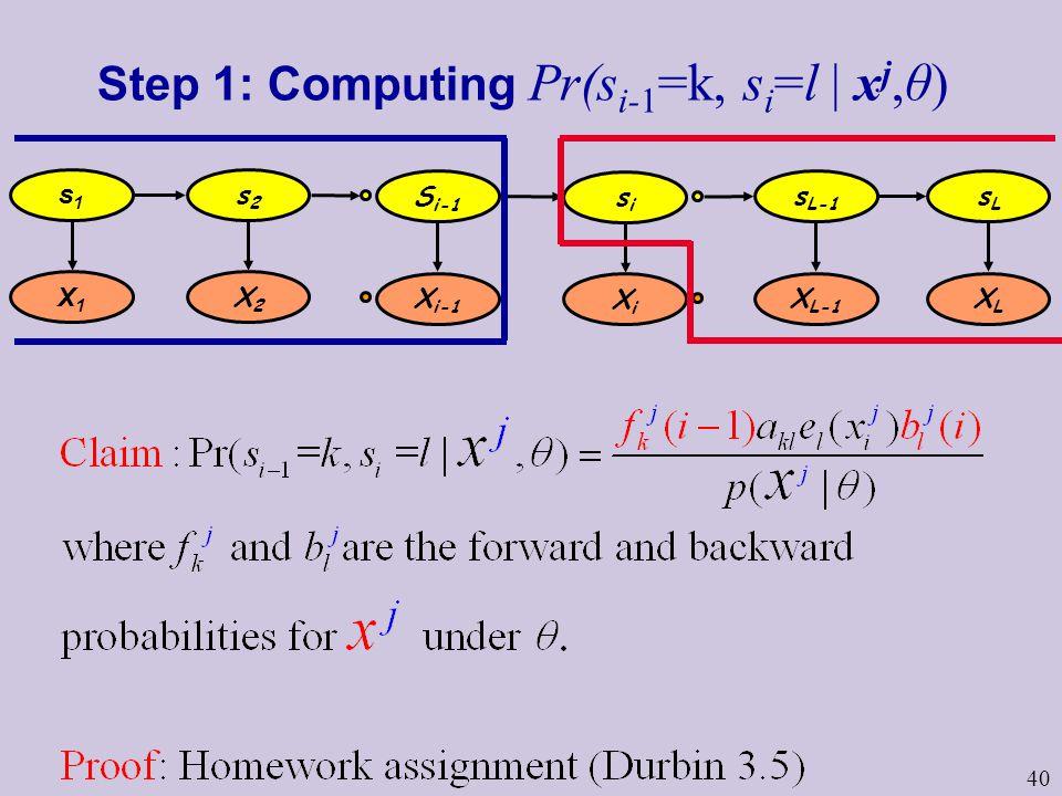 40 Step 1: Computing Pr(s i-1 =k, s i =l | x j,θ) s1s1 s2s2 s L-1 sLsL X1X1 X2X2 X L-1 XLXL S i-1 X i-1 sisi XiXi