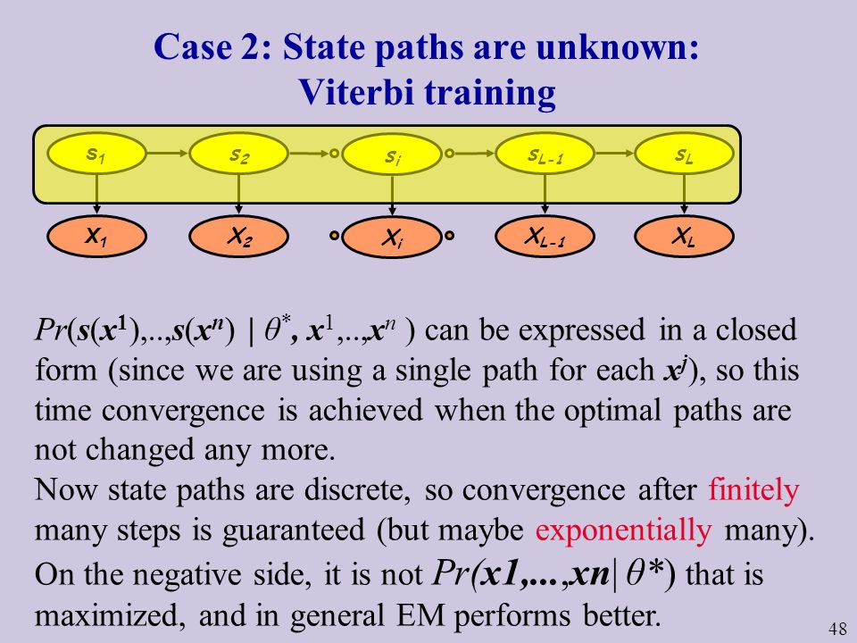 48 Case 2: State paths are unknown: Viterbi training Pr(s(x 1 ),..,s(x n ) | θ *, x 1,..,x n ) can be expressed in a closed form (since we are using a single path for each x j ), so this time convergence is achieved when the optimal paths are not changed any more.