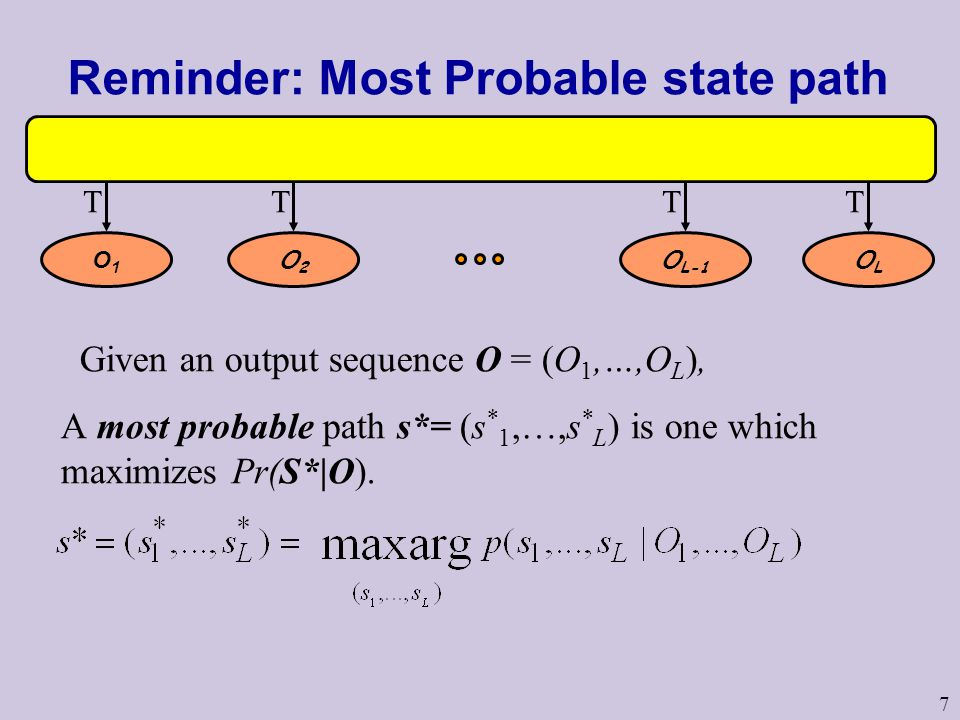 7 Reminder: Most Probable state path S1S1 S2S2 S L-1 SLSL O1O1 O2O2 O L-1 OLOL M M M M TTTT Given an output sequence O = (O 1,…,O L ), A most probable path s*= (s * 1,…,s * L ) is one which maximizes Pr(S*|O).