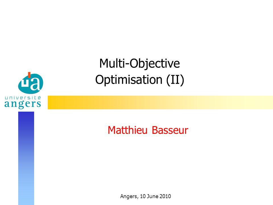 Angers, 10 June 2010 Multi-Objective Optimisation (II) Matthieu Basseur