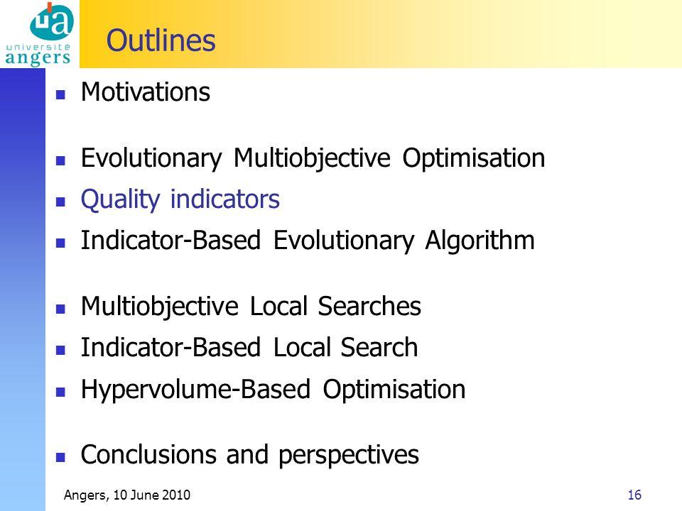 Angers, 10 June 201016 Outlines Motivations Evolutionary Multiobjective Optimisation Quality indicators Indicator-Based Evolutionary Algorithm Multiob