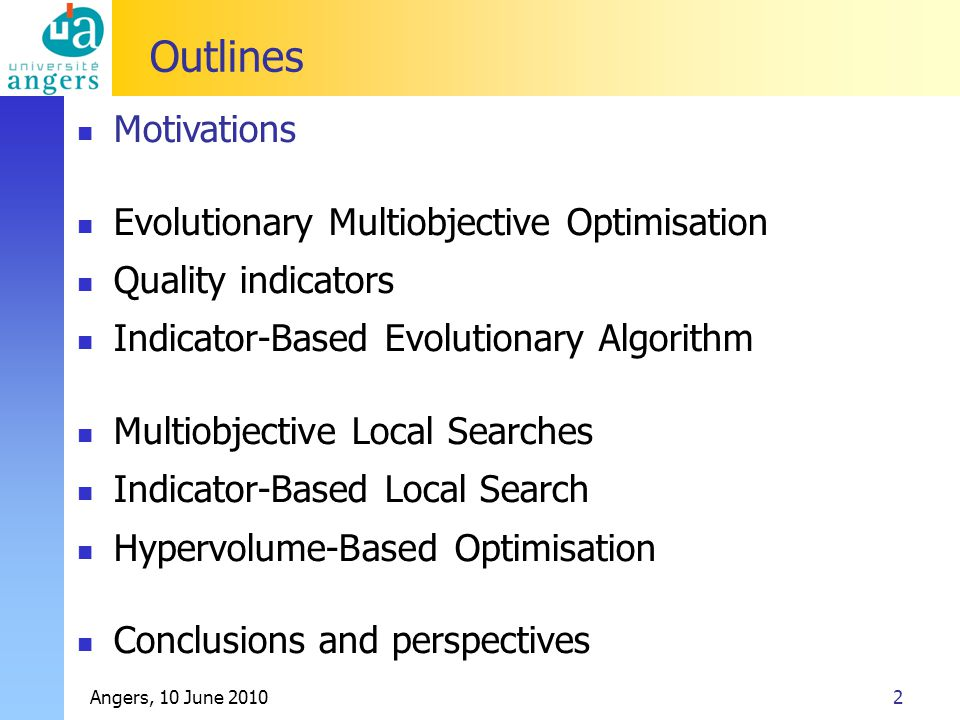 Angers, 10 June 201053 Outlines Motivations Evolutionary Multiobjective Optimisation Quality indicators Indicator-Based Evolutionary Algorithm Multiobjective Local Searches Indicator-Based Local Search Hypervolume-Based Optimisation Conclusions and perspectives