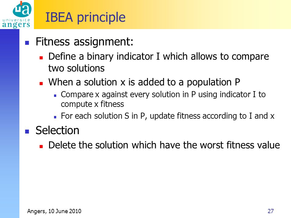 Angers, 10 June 201027 IBEA principle Fitness assignment: Define a binary indicator I which allows to compare two solutions When a solution x is added to a population P Compare x against every solution in P using indicator I to compute x fitness For each solution S in P, update fitness according to I and x Selection Delete the solution which have the worst fitness value