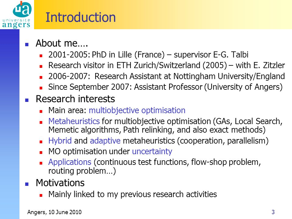 Angers, 10 June 20103 Introduction About me…. 2001-2005: PhD in Lille (France) – supervisor E-G. Talbi Research visitor in ETH Zurich/Switzerland (200