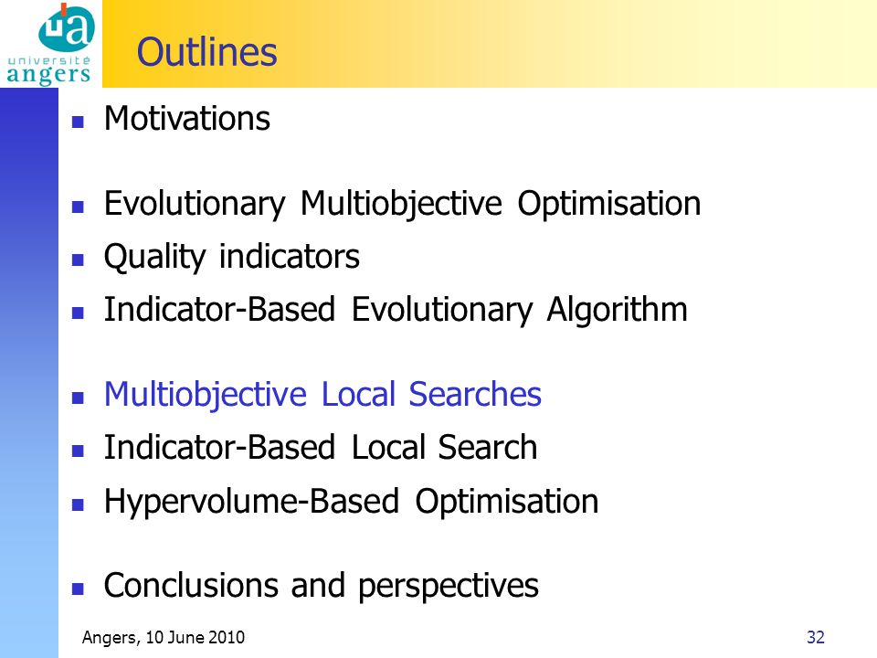 Angers, 10 June 201032 Outlines Motivations Evolutionary Multiobjective Optimisation Quality indicators Indicator-Based Evolutionary Algorithm Multiobjective Local Searches Indicator-Based Local Search Hypervolume-Based Optimisation Conclusions and perspectives