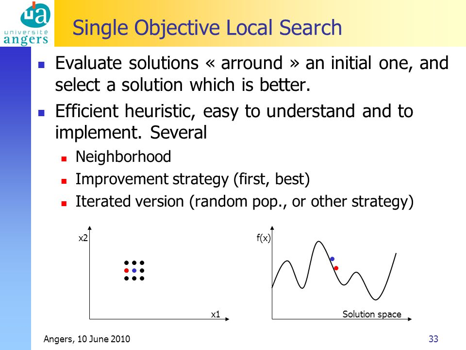 Angers, 10 June 201033 Single Objective Local Search Evaluate solutions « arround » an initial one, and select a solution which is better.