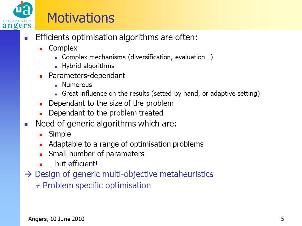 Angers, 10 June 20105 Motivations Efficients optimisation algorithms are often: Complex Complex mechanisms (diversification, evaluation…) Hybrid algor