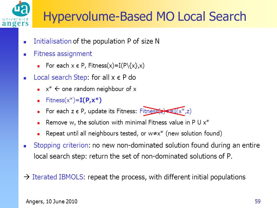 Angers, 10 June 201059 Hypervolume-Based MO Local Search Initialisation of the population P of size N Fitness assignment For each x є P, Fitness(x)=I(P\{x},x) Local search Step: for all x є P do x*  one random neighbour of x Fitness(x*)=I(P,x*) For each z є P, update its Fitness: Fitness(z)+=I(x*,z) Remove w, the solution with minimal Fitness value in P U x* Repeat until all neighbours tested, or w≠x* (new solution found) Stopping criterion: no new non-dominated solution found during an entire local search step: return the set of non-dominated solutions of P.