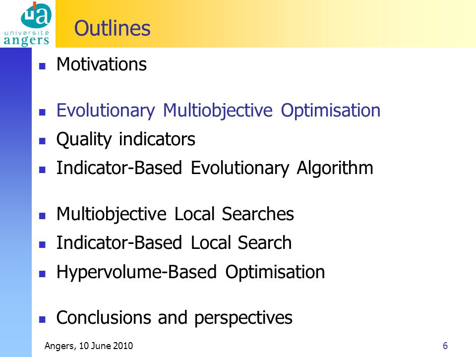 Angers, 10 June 20106 Outlines Motivations Evolutionary Multiobjective Optimisation Quality indicators Indicator-Based Evolutionary Algorithm Multiobjective Local Searches Indicator-Based Local Search Hypervolume-Based Optimisation Conclusions and perspectives